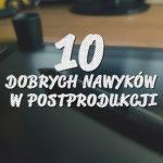 10 dobrych nawyków wpostprodukcji