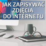 Jak zapisywać zdjęcia doInternetu?