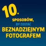 10 sposobów, by zostać beznadziejnym fotografem
